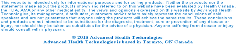 Text Box: This website is intended only for informational purposes and for selling products.  Neither the products nor the statements made about the products shown and referred to on this website have been evaluated by Health Canada, the FDA, AMA or any other medical entity. The views and opinions expressed on this website by Advanced Health Technologies, its management, distributors, customers and/or others solely represent the conclusions of said speakers and are not guarantees that anyone using the products will achieve the same results. These conclusions and products are not intended to be substitutes for the diagnosis, treatment, cure or prevention of any disease or injury, nor should they be taken as substitutes for the advice of a physician. Anyone suffering from disease or injury should consult with a physician.